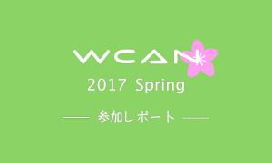WCAN 2017 Spring 参加レポート